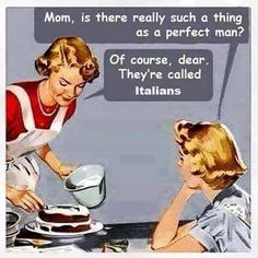 Mom is there really such a thing as a perfect man? Of course dear they're called Italians.