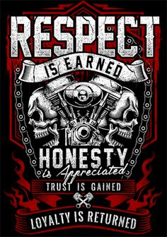 Respect Is Earned Skull & Engine These are words that bikers live by. Respect. Honesty and Loyalty. They aren't just words though. They are a way of life. So simple yet so powerful. Design is printed
