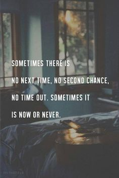 Sometimes there is not next time, no second chance, no time out. Sometimes it is now or never. Picture Quotes.