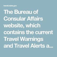 The Bureau of Consular Affairs website, which contains the current Travel Warnings and Travel Alerts as well as the Worldwide Caution. travel.state.gov