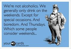 We're not alcoholics. We generally only drink on the weekends. Except for special occasions. And boredom. And Thursdays. Which some people consider weekends.