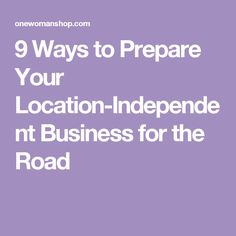 9 Ways to Prepare Your Location-Independent Business for the Road