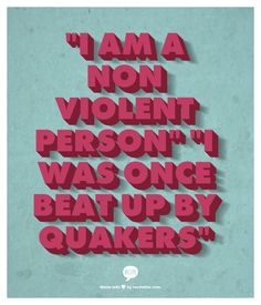 """""""I am a Non Violent Person"""" """"I was once beat up by Quakers"""""""