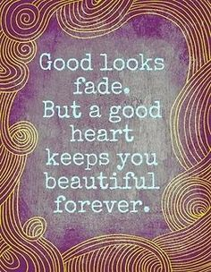 Good looks fade. but a good heart keeps you beautiful forever.