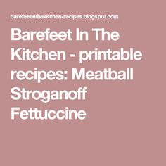 Barefeet In The Kitchen - printable recipes: Meatball Stroganoff Fettuccine