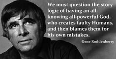 We must question the story logic of having an all-knowing all-powerful God, who creates faulty humans, and then blames them for his own mistakes. ~Gene Roddenberry