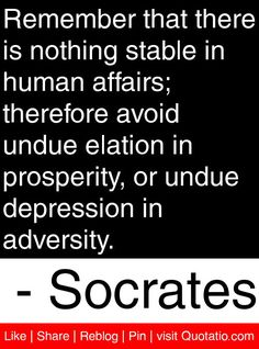 Remember that there is nothing stable in human affairs; therefore avoid undue elation in prosperity, or undue depression in adversity. - Socrates #quotes #quotations