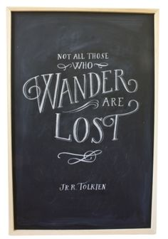 Not all those who wander are lost  -JRR Tolkien