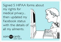 Signed 5 HIPAA forms about my rights for medical privacy... then updated my Facebook status with the details of all my ailments. | Cry For Help Ecard | someecards.com
