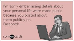 I'm sorry embarrassing details about your personal life were made public because you posted about them publicly on Facebook.