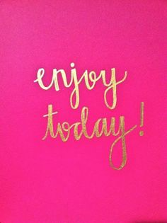 enjoy today, enjoy everyday