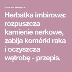 Herbatka imbirowa: rozpuszcza kamienie nerkowe, zabija komórki raka i oczyszcza wątrobę - przepis. Health Eating, Cholesterol, Healthy Drinks, Food And Drink, Health Fitness, Wellness, Audi A6, Gastronomia, Therapy