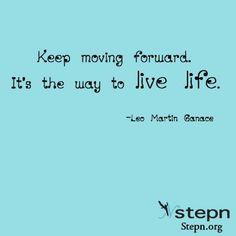 Keep moving forward.   It's the way to live life.  -Leo Martin Ganace