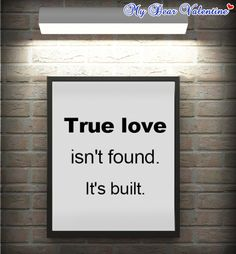 TRUE love isnt found. It's built.