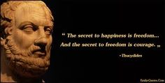 Image result for The secret to happiness is freedom. And the secret to freedom is courage.
