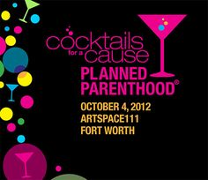 Fort Worth, Texas-- Cocktails for a Cause: A Planned Parenthood Event for the Next Generation | Thursday, October 4, 2012 6-8 p.m. | Tickets: $50 per person | Sponsorships are available. events@ppgt.org