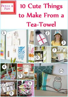 "10 TUTORIALS -- some very quick & easy!  ""10 Cute Things to Make from a Tea-Towel"""