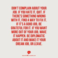 Don't complain about your job. If you hate it, quit. If there's something wrong with it, find a way to fix it. If it's a good job, be grateful for it. If you want more out of your job, make it happen. Be diplomatic about it and make it your dream job, or leave. -Danny Wong