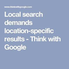 Local search demands location-specific results - Think with Google