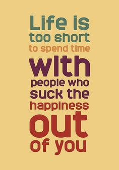 """Life is too short to spend time with people who suck the happiness out of you"""