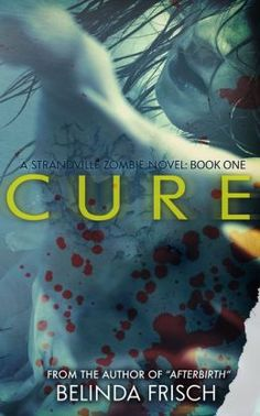 """(An Award-Winning Post-Apocalyptic Thriller by Bestselling Author Belinda Frisch! Kirkus Reviews: """"Creepy and claustrophobic, with enough gore to please any zombie-phile."""" Cure has 4.0 Stars with 79 Reviews on Amazon)"""