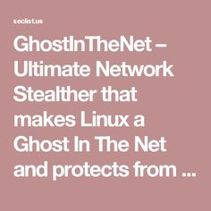 GhostInTheNet – Ultimate Network Stealther that makes Linux a Ghost In The Net and protects from MITM. – Security List Network™