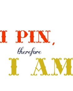 I pin therefore I am #pinterest