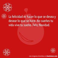 La felicidad es hacer lo que se desea y desear lo que se hace. No sueñes tu vida vive tu sueño. Feliz Navidad.