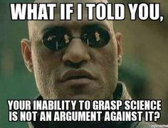 Your inability to grasp science is not an argument against it