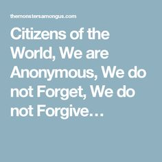 Citizens of the World, We are Anonymous, We do not Forget, We do not Forgive…