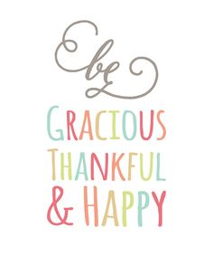 be gracious, thankful + happy.