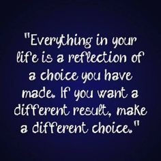 Everything is your life is a reflection of a choice you have made. If you want a different result, make a different choice.Quotes and sayings. Words if wisdom. Now Quotes, Great Quotes, Quotes To Live By, Motivational Quotes, Funny Quotes, Inspirational Quotes, Grow Up Quotes, Dr Phil Quotes, Fresh Start Quotes