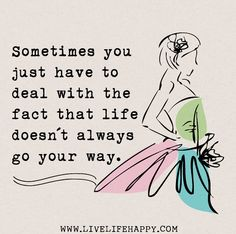 Sometimes you just have to deal with the fact that life doesn't always go your way.