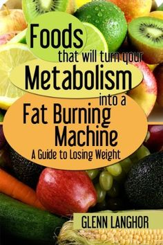 Foods That Will Turn Your Metabolism Into a Fat Burning Machine: A Guide on How to Lose Weight by Glenn Langohr, http://www.amazon.com/dp/B00BL5XNI4/ref=cm_sw_r_pi_dp_Ad7Frb0DJCCT8