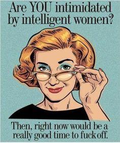 HA HA HA HA YES!! I HATE men who look down on women and especially don't like a smart one! Screw you!