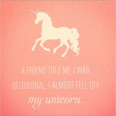 A friend told me I was delusional. I almost fell off my unicorn. I Am A Unicorn, Magical Unicorn, Rainbow Unicorn, Unicorn Party, Kawaii, Unicorn Quotes, Unicorn Memes, Unicorn Pictures, Unicorns And Mermaids