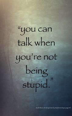 """""""Well I guess we won't talk again, since everyone calls me stupid."""""""