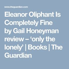 Eleanor Oliphant Is Completely Fine byGail Honeyman review – 'only the lonely' | Books | The Guardian