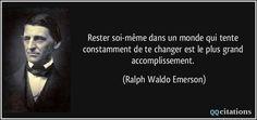 Rester soi-même dans un monde qui tente constamment de te changer est le plus grand accomplissement. - Ralph Waldo Emerson