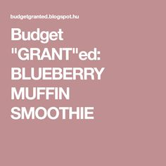 "Budget ""GRANT""ed: BLUEBERRY MUFFIN SMOOTHIE"