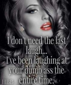 I don't need the last laugh I've been laughing at your dumb ass the entire time. Oh honey I think I annoy you cause I ain't going anywhere ! Sassy Quotes, Sarcastic Quotes, Girl Quotes, Woman Quotes, Me Quotes, Funny Quotes, Qoutes, Jokes Quotes, Funny Humor