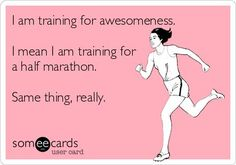 I am training for awesomeness. I mean I am training for a half marathon. Same thing, really.: