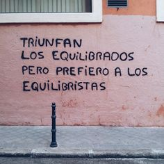 Triunfan los equilibrados pero prefiero a los equilibristas Some Quotes, Words Quotes, Art Quotes, Inspirational Quotes, Sayings, More Than Words, Some Words, Urban Poetry, Street Quotes