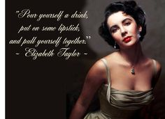 """Pour yourself a drink, put on some lipstick, and pull yourself together.""    Elizabeth Taylor, words of wisdom."