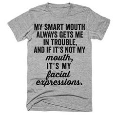 My smart mouth always gets me in trouble and it its not my mouth its my facial expressions t-shirt - Meme Shirts - Ideas of Meme Shirts - My smart mouth always gets me in trouble and it its not my mouth its my facial expressions t-shirt Sarcastic Shirts, Funny Tee Shirts, Cool Shirts, Funny Hoodies, Work T Shirts, Bff Shirts, Funny Sweaters, Awesome Shirts, Funny T Shirt Sayings