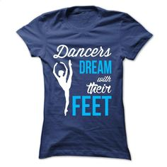 Dancers dream with their feet T Shirt, Hoodie, Sweatshirts - shirt design #teeshirt #hoodie