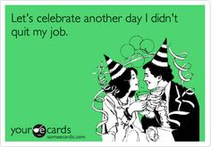 Let's celebrate another day I didn't quit my job.