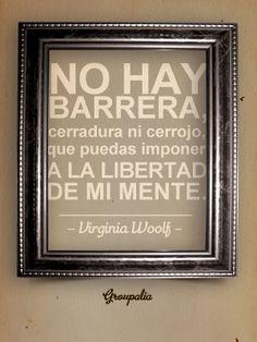 No hay barrera, cerradura ni cerrojo que puedas imponer a la libertad de mi mente. Virginia Woolf