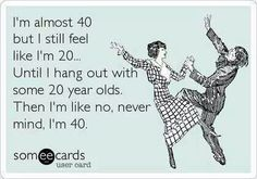 I'm almost 40 but still feel like I'm 20... Until I hang out with some 20 year olds. Then I'm like no, never mind, I'm 40.
