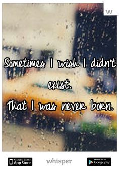 """Someone from Hazleton posted a whisper, which reads """"Sometimes I wish I didn't exist. That I was never born. Exist Quotes, True Quotes, Words Quotes, Life Sucks Quotes, Sayings, Just Letting You Know, Daily Mood, Quotes Deep Feelings, Depression Quotes"""
